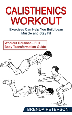 Calisthenics Workout: Exercises Can Help You Build Lean Muscle and Stay Fit (Workout Routines - Full Body Transformation Guide) Cover Image