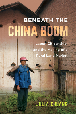 Beneath the China Boom: Labor, Citizenship, and the Making of a Rural Land Market Cover Image