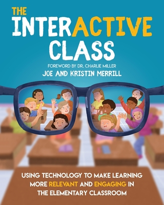 The InterACTIVE Class - Using Technology To Make Learning More Relevant and Engaging in The Elementary Classroom: Using Technology to Make Learning Mo Cover Image