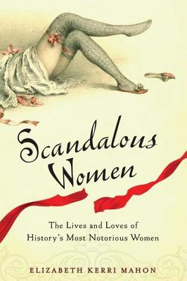 Scandalous Women: The Lives and Loves of History's Most Notorious Women Cover Image