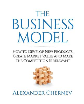 The Business Model: How to Develop New Products, Create Market Value and Make the Competition Irrelevant Cover Image