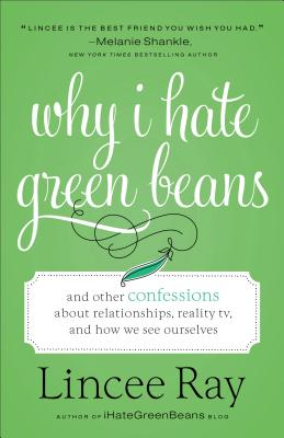 Why I Hate Green Beans: And Other Confessions about Relationships, Reality Tv, and How We See Ourselves Cover Image