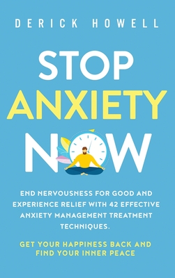 Stop Anxiety Now: End Nervousness for Good and Experience Relief With 42 Effective Anxiety Management Treatment Techniques. Get Your Hap Cover Image