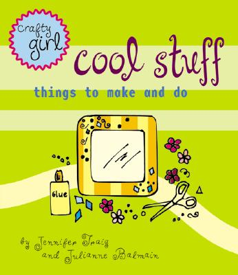Crafty Girl: Cool Stuff: Things to Make and Do Cover Image