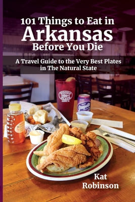 101 Things to Eat in Arkansas Before You Die: A Travel Guide to the Very Best Plates in the Natural State Cover Image
