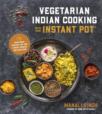 Vegetarian Indian Cooking with Your Instant Pot: 75 Traditional Recipes That Are Easier, Quicker and Healthier Cover Image