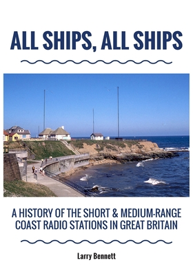 All Ships, All Ships: A History Of The Short & Medium-Range Coast Radio Stations In Great Britain Cover Image