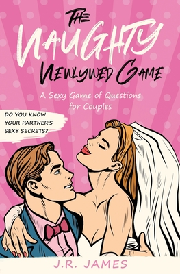 The Naughty Newlywed Game: A Sexy Game of Questions for Couples Cover Image