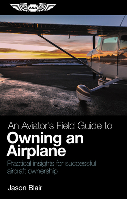 An Aviator's Field Guide to Owning an Airplane: Practical Insights for Successful Aircraft Ownership Cover Image