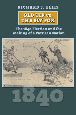 Old Tip vs. the Sly Fox: The 1840 Election and the Making of a Partisan Nation Cover Image