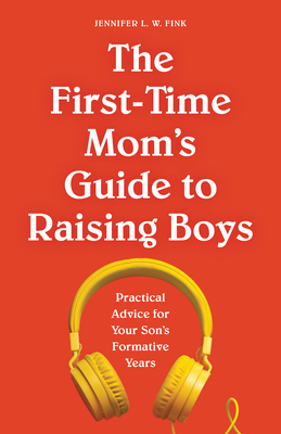 The First-Time Mom's Guide to Raising Boys: Practical Advice for Your Son's Formative Years Cover Image
