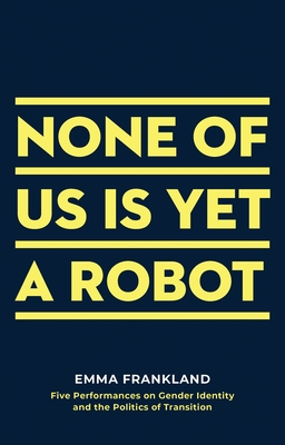 None of Us Is Yet a Robot: Five Performances on Gender Identity and the Politics of Transition Cover Image
