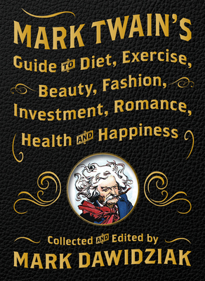 Mark Twain's Guide to Diet, Exercise, Beauty, Fashion, Investment, Romance, Health and Happiness Cover Image