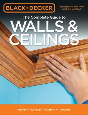 Black & Decker The Complete Guide to Walls & Ceilings: Framing - Drywall - Painting - Trimwork (Black & Decker Complete Guide) Cover Image