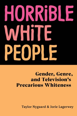 Horrible White People: Gender, Genre, and Television's Precarious Whiteness Cover Image