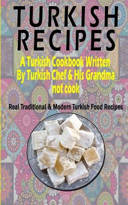 Turkish Recipes: A Turkish Cookbook Written By Turkish Chef & His Grandma: Real Traditional & Modern Turkish Food Recipes (Turkish Reci Cover Image