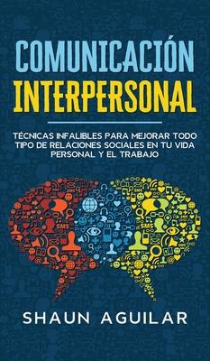 Comunicación Interpersonal: Técnicas infalibles para mejorar todo tipo de relaciones sociales en tu vida personal y el trabajo Cover Image