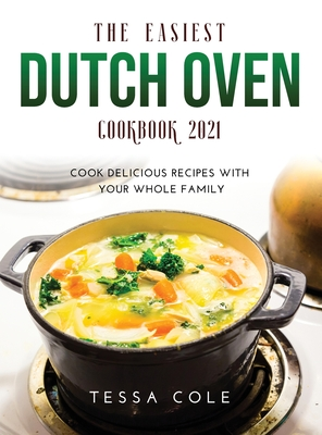 The Easiest Dutch Oven Cookbook 2021: Cook Delicious Recipes with Your Whole Family Cover Image