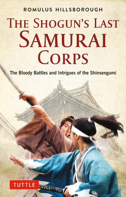 The Shogun's Last Samurai Corps: The Bloody Battles and Intrigues of the Shinsengumi Cover Image