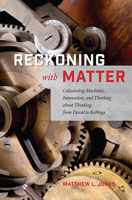Reckoning with Matter: Calculating Machines, Innovation, and Thinking about Thinking from Pascal to Babbage Cover Image