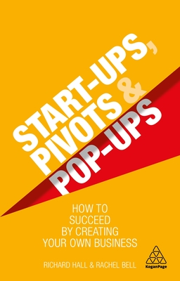Start-Ups, Pivots and Pop-Ups: How to Succeed by Creating Your Own Business Cover Image