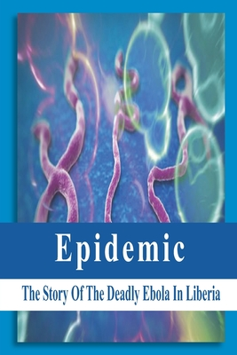 Epidemic: The Story Of The Deadly Ebola In Liberia: Ebola Story Of Liberia Cover Image