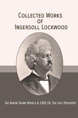 Collected Works of Ingersoll Lockwood: The Baron Trump Novels & 1900; Or, The Last President Cover Image