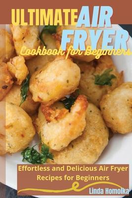 Ultimate Air Fryer Cookbook for Beginners: 1 ULTIMATE AIR FRYER COOKBOOK FOR BEGINNERS Effortless and Delicious Air Fryer Recipes for Beginners Cover Image