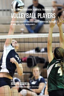 The Students Guidebook To Mental Toughness Training For Volleyball Players: Perfecting Your Performance Through Meditation, Calmness Of Mind, And Stre Cover Image