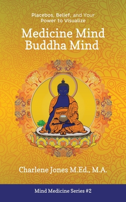 Medicine Mind Buddha Mind: Placebos, Belief, and the Power of Your Mind to Visualize Cover Image