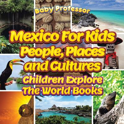 Mexico For Kids: People, Places and Cultures - Children Explore The World Books Cover Image