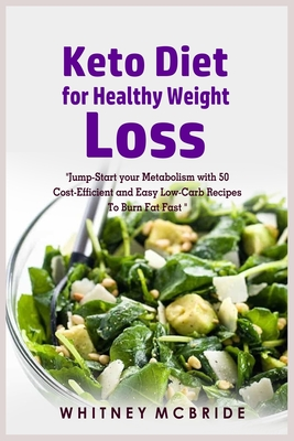 Keto Diet for Healthy Weight Loss: Jump-Start your Metabolism with 50 Cost-Efficient and Easy Low-Carb Recipes To Burn Fat Fast Cover Image