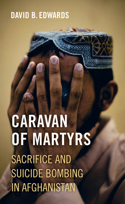 Caravan of Martyrs: Sacrifice and Suicide Bombing in Afghanistan Cover Image