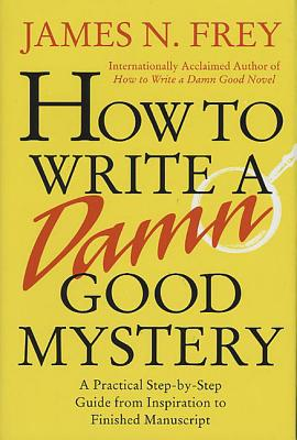 How to Write a Damn Good Mystery: A Practical Step-by-Step Guide from Inspiration to Finished Manuscript Cover Image