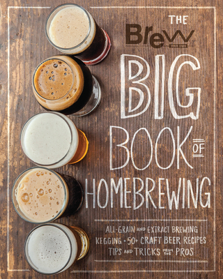 The Brew Your Own Big Book of Homebrewing: All-Grain and Extract Brewing * Kegging * 50+ Craft Beer Recipes * Tips and Tricks from the Pros Cover Image