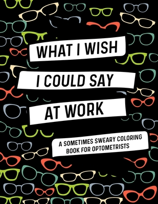 What I Wish I Could Say At Work A Sometimes Sweary Coloring Book For Optometrists: Swear Word Coloring Books For Adults With Mandalas: Funny Optometri Cover Image