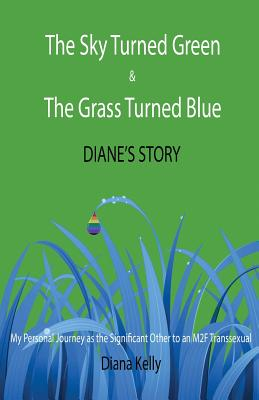 The Sky Turned Green & The Grass Turned Blue Diane's Story: (My Personal Journey as the Significant Other to an M2F Transsexual) Cover Image
