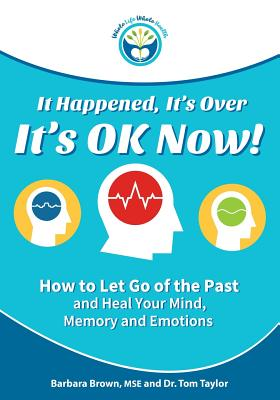 It Happened, It's Over, It's Ok Now - Regular Edition: How to Let Go of the Past and Heal Your Mind, Memory, and Emotions Cover Image