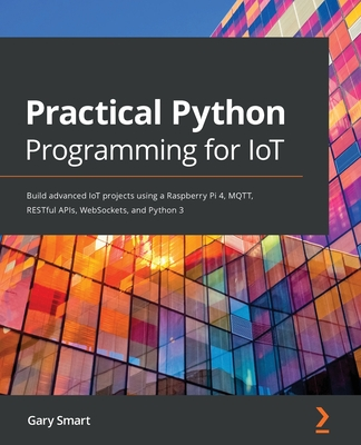 Practical Python Programming for IoT: Build advanced IoT projects using a Raspberry Pi 4, MQTT, RESTful APIs, WebSockets, and Python 3 Cover Image