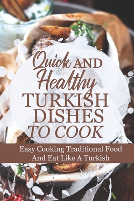 Quick And Healthy Turkish Dishes To Cook: Easy Cooking Traditional Food And Eat Like A Turkish: Easy Turkish Diet Cuisine Recipes Cover Image