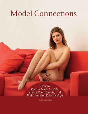 Model Connections: How to Recruit Nude Models, Direct Photo Shoots, and Build Working Relationships Cover Image