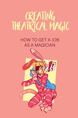Creating Theatrical Magic: How To Get A Job As A Magician: A Performer Meaning Cover Image
