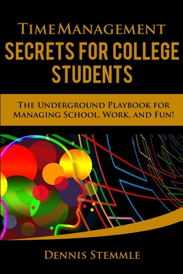 Time Management Secrets for College Students: The Underground Playbook for Managing School, Work, and Fun Cover Image