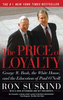 The Price of Loyalty: George W. Bush, the White House, and the Education of Paul O'Neill Cover Image