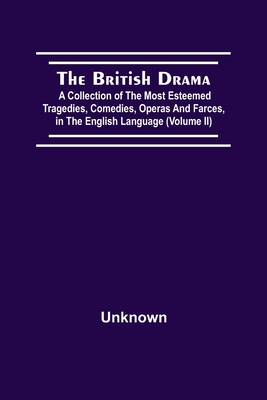 Cover for The British Drama; A Collection Of The Most Esteemed Tragedies, Comedies, Operas, And Farces, In The English Language (Volume Ii)
