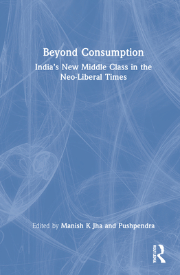 Beyond Consumption: India's New Middle Class in the Neo-Liberal Times Cover Image