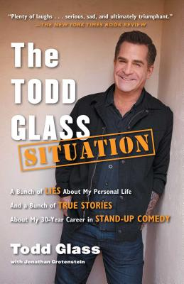 The Todd Glass Situation: A Bunch of Lies about My Personal Life and a Bunch of True Stories about My 30-Year Career in Stand-Up Comedy Cover Image