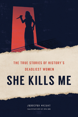 She Kills Me: The True Stories of History's Deadliest Women Cover Image