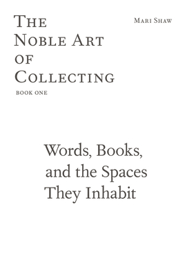 The Noble Art of Collecting, Book One: Words, Books, and the Spaces They Inhabit Cover Image