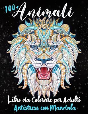 100+ Animali - Libro da Colorare per Adulti Antistress con Mandala: Più di 100 Disegni Studiati per Liberarti dall'Ansia e dallo Stress. Rilassati Col Cover Image